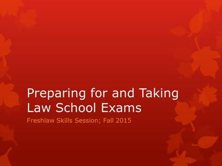 Preparing for and Taking Law School Exams Freshlaw Skills Session; Fall 2015.
