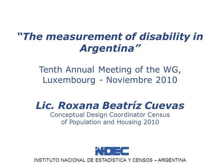 "INSTITUTO NACIONAL DE ESTADÍSTICA Y CENSOS – ARGENTINA ""The measurement of disability in Argentina"" Tenth Annual Meeting of the WG, Luxembourg - Noviembre."