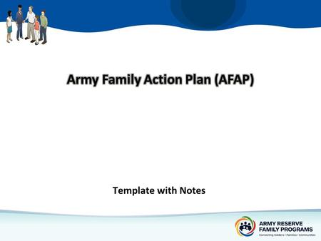 Template with Notes. The Army Family Action Plan … A process through which quality of life issues are identified, prioritized, and elevated to senior.