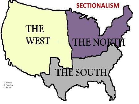 M. Bullion R. Pickering T. Sieren SECTIONALISM. Topic: Sectionalism We chose Sectionalism to demonstrate how failing to make a decision about the issue.