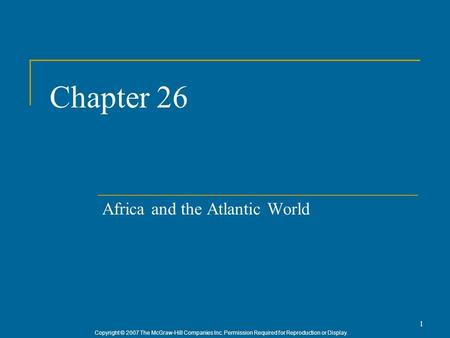 Copyright © 2007 The McGraw-Hill Companies Inc. Permission Required for Reproduction or Display. 1 Chapter 26 Africa and the Atlantic World.