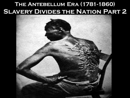 The Antebellum Era (1781-1860) Slavery Divides the Nation Part 2.