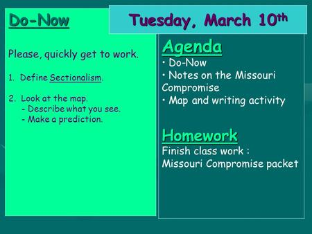 Do-Now Please, quickly get to work. 1. Define Sectionalism. 2. Look at the map. - Describe what you see. - Make a prediction. Tuesday, March 10 th Agenda.