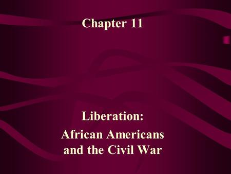 Chapter 11 Liberation: African Americans and the Civil War.