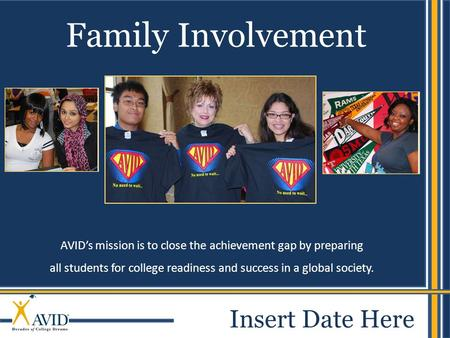 1 AVID's mission is to close the achievement gap by preparing all students for college readiness and success in a global society. Family Involvement Insert.