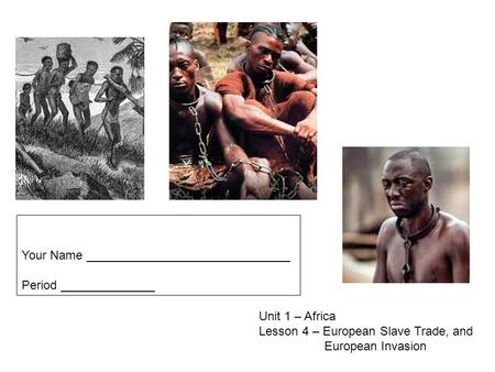 Unit 1 – Africa Lesson 4 – European Slave Trade, and European Invasion Your Name ______________________________ Period ______________.