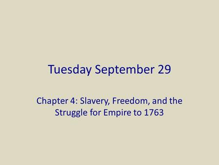 Tuesday September 29 Chapter 4: Slavery, Freedom, and the Struggle for Empire to 1763.