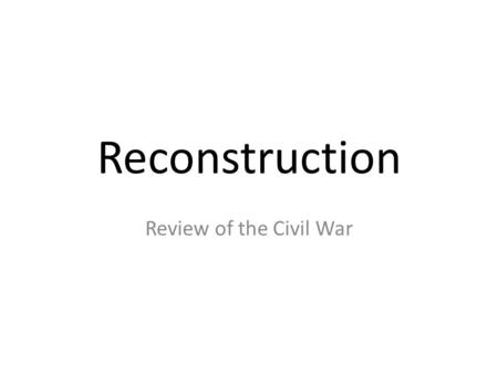 Reconstruction Review of the Civil War. Tuesday, September 8, 2015 Objective The student will be able to state the primary causes of the Civil War through.