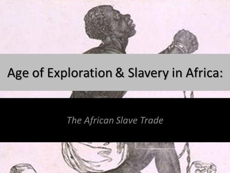 Age of Exploration & Slavery in Africa: The African Slave Trade.