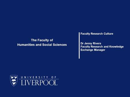 Faculty Research Culture Dr Jenny Rivers Faculty Research and Knowledge Exchange Manager The Faculty of Humanities and Social Sciences.