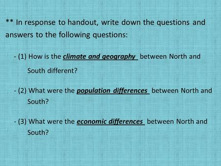 ** In response to handout, write down the questions and answers to the following questions: - (1) How is the climate and geography between North and South.