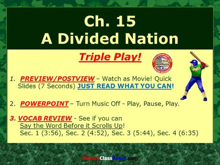 Ch. 15 A Divided Nation Triple Play! 1. PREVIEW/POSTVIEW – Watch as Movie! Quick Slides (7 Seconds) JUST READ WHAT YOU CAN! 2. POWERPOINT – Turn Music.