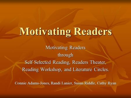 Motivating Readers through Self Selected Reading, Readers Theater, Reading Workshop, and Literature Circles. Connie Adams-Jones, Randi Lanier, Susan Riddle,