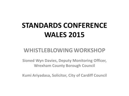 STANDARDS CONFERENCE WALES 2015 WHISTLEBLOWING WORKSHOP Sioned Wyn Davies, Deputy Monitoring Officer, Wrexham County Borough Council Kumi Ariyadasa, Solicitor,