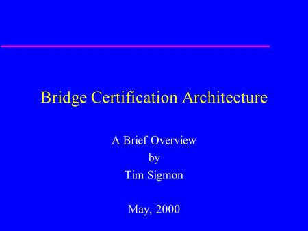 Bridge Certification Architecture A Brief Overview by Tim Sigmon May, 2000.