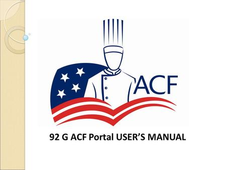 92 G ACF Portal USER'S MANUAL. TABLE OF CONTENTS GENERAL INFORMATION S ECTION 1.1 P ROGRAM COORDINATOR RESPONSIBILITIES (DFAC Manager) S ECTION 1.2 S.