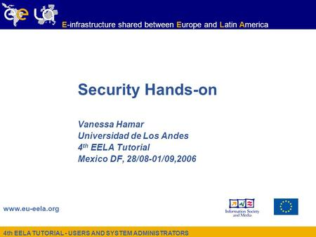 4th EELA TUTORIAL - USERS AND SYSTEM ADMINISTRATORS www.eu-eela.org E-infrastructure shared between Europe and Latin America Security Hands-on Vanessa.