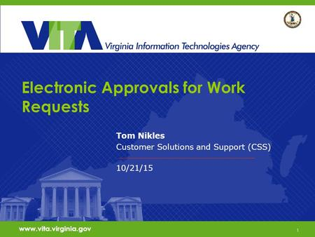 1 www.vita.virginia.gov Electronic Approvals for Work Requests Tom Nikles Customer Solutions and Support (CSS) 10/21/15 www.vita.virginia.gov 1.