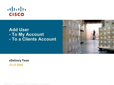 © 2007 Cisco Systems, Inc. All rights reserved.Cisco ConfidentialPresentation_ID 1 Add User - To My Account - To a Clients Account eDelivery Team Oct 8.