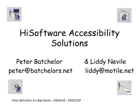 Peter Batchelor & Liddy Nevile - OZeWAI - 20021129 HiSoftware Accessibility Solutions Peter Batchelor & Liddy Nevile