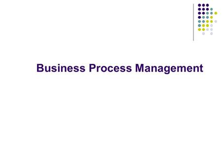 "Business Process Management. 2 ""A structured, measured set of activities designed to produce a specific output for a particular customer or market… A."