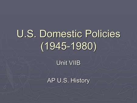 U.S. Domestic Policies (1945-1980) Unit VIIB AP U.S. History.