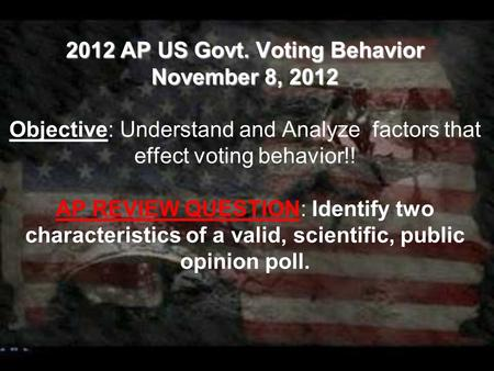 2012 AP US Govt. Voting Behavior November 8, 2012 2012 AP US Govt. Voting Behavior November 8, 2012 Objective: Understand and Analyze factors that effect.