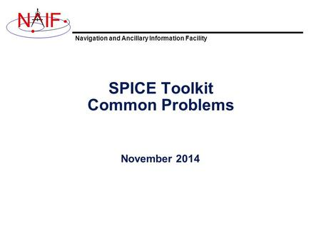 Navigation and Ancillary Information Facility NIF SPICE Toolkit Common Problems November 2014.