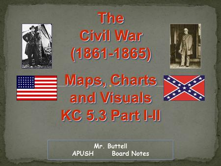Mr. Buttell APUSH Board Notes The Civil War (1861-1865) Maps, Charts and Visuals KC 5.3 Part I-II The Civil War (1861-1865) Maps, Charts and Visuals KC.