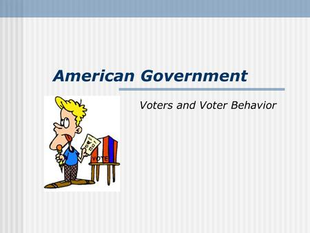 American Government Voters and Voter Behavior. INCOME/OCCUPATION Democrats: Lower income Republicans Upper Income I.) Factors Affecting Voter Behavior: