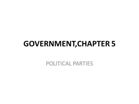 GOVERNMENT,CHAPTER 5 POLITICAL PARTIES. POLITICAL PARTY #1-WHAT IS A POLITICAL PARTY?