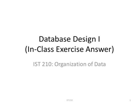Database Design I (In-Class Exercise Answer) IST 210: Organization of Data IST2101.
