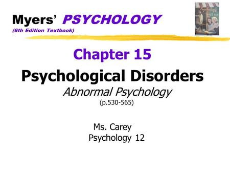 Myers ' PSYCHOLOGY (6th Edition Textbook) Chapter 15 Psychological Disorders Abnormal Psychology (p.530-565) Ms. Carey Psychology 12.