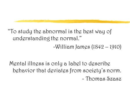 """To study the abnormal is the best way of understanding the normal."" -William James (1842 – 1910) Mental illness is only a label to describe behavior that."