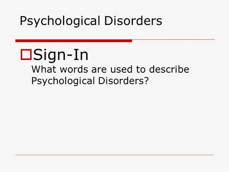 Psychological Disorders  Sign-In What words are used to describe Psychological Disorders?