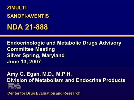 ZIMULTI SANOFI-AVENTIS NDA 21-888 Endocrinologic and Metabolic Drugs Advisory Committee Meeting Silver Spring, Maryland June 13, <strong>2007</strong> Amy G. Egan, M.D.,