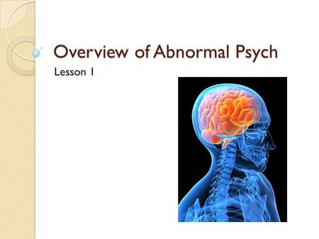 Overview of Abnormal Psych Lesson 1. Objectives Define abnormality. Review historical approaches to abnormality. Compare how different schools explain.