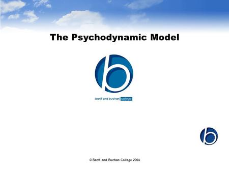 © Banff and Buchan College 2004 The Psychodynamic Model.