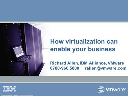 Copyright © 2005 VMware, Inc. All rights reserved. How virtualization can enable your business Richard Allen, IBM Alliance, VMware 0780-966.5800