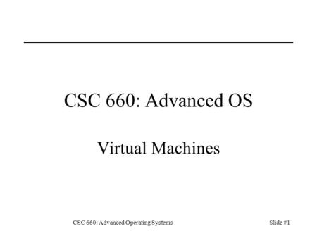 CSC 660: Advanced Operating SystemsSlide #1 CSC 660: Advanced OS Virtual Machines.
