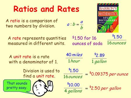 Ratios and Rates A ratio is a comparison of two numbers by division. A rate represents quantities measured in different units. $ 1.50 for 16 ounces of.