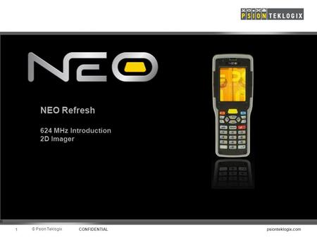 © Psion Teklogix 1 CONFIDENTIALpsionteklogix.com NEO Refresh 624 MHz Introduction 2D Imager.