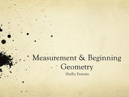 Measurement & Beginning Geometry Shelby Ferreira.