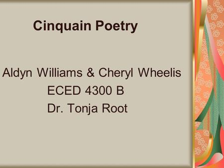 Cinquain Poetry Aldyn Williams & Cheryl Wheelis ECED 4300 B Dr. Tonja Root.