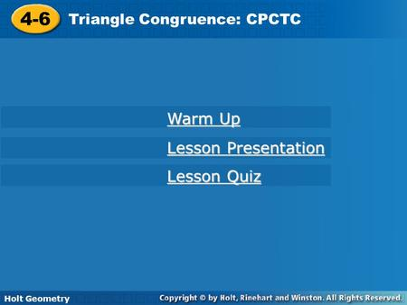 4-6 Triangle Congruence: CPCTC Holt Geometry Warm Up Warm Up Lesson Presentation Lesson Presentation Lesson Quiz Lesson Quiz.