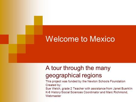 Welcome to Mexico A tour through the many geographical regions This project was funded by the Newton Schools Foundation Created by: Sue Welch, grade 2.