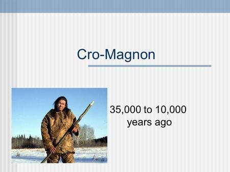 Cro-Magnon 35,000 to 10,000 years ago. Physical Description Identical to modern man Brain size 1600 cc.