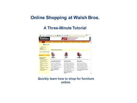 Online Shopping at Walsh Bros. A Three-Minute Tutorial Quickly learn how to shop for furniture online.