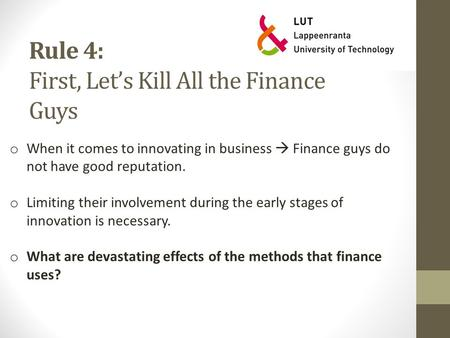 Rule 4: First, Let's Kill All the Finance Guys o When it comes to innovating in business  Finance guys do not have good reputation. o Limiting their involvement.