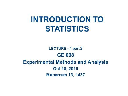 INTRODUCTION TO STATISTICS LECTURE – 1 part 2 GE 608 Experimental Methods and Analysis Oct 18, 2015 Muharrum 13, 1437.